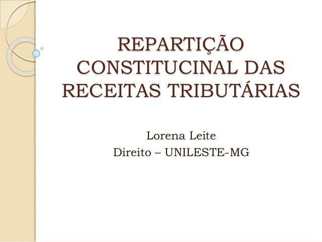 REPARTIÇÃO CONSTITUCINAL DAS RECEITAS TRIBUTÁRIAS Lorena Leite Direito – UNILESTE-MG
