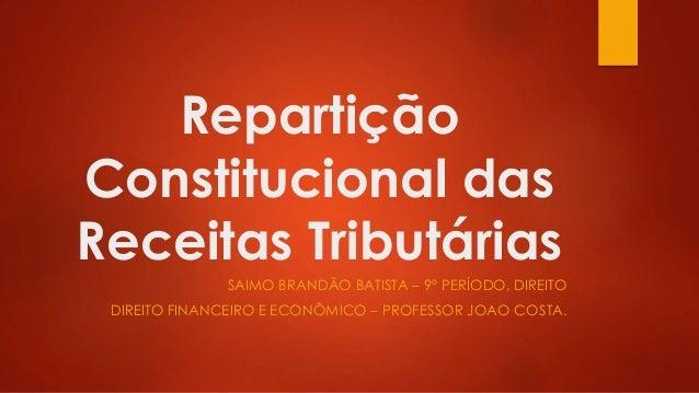 Repartição Constitucional das Receitas Tributárias SAIMO BRANDÃO BATISTA – 9º PERÍODO, DIREITO DIREITO FINANCEIRO E ECONÔM...