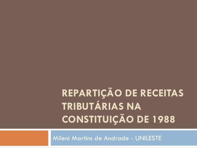 REPARTIÇÃO DE RECEITAS TRIBUTÁRIAS NA CONSTITUIÇÃO DE 1988 Mileni Martins de Andrade - UNILESTE
