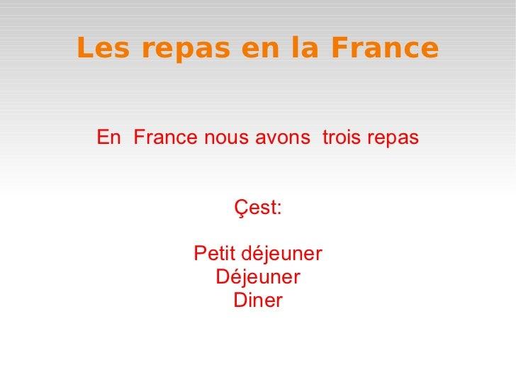 Les repas en la France En  France nous avons  trois repas Çest: Petit déjeuner Déjeuner Diner