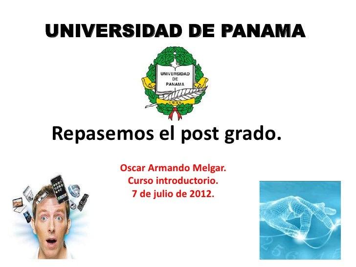 UNIVERSIDAD DE PANAMARepasemos el post grado.       Oscar Armando Melgar.        Curso introductorio.         7 de julio d...