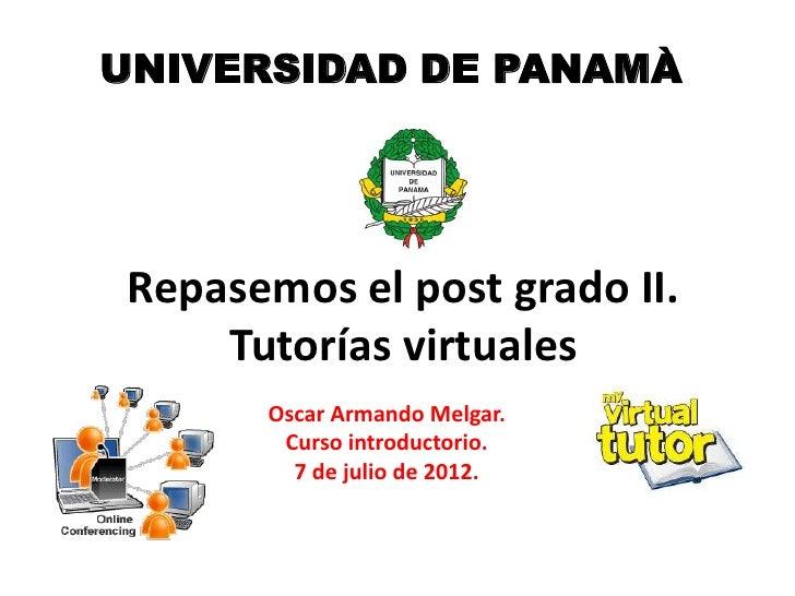 UNIVERSIDAD DE PANAMÀRepasemos el post grado II.    Tutorías virtuales      Oscar Armando Melgar.       Curso introductori...