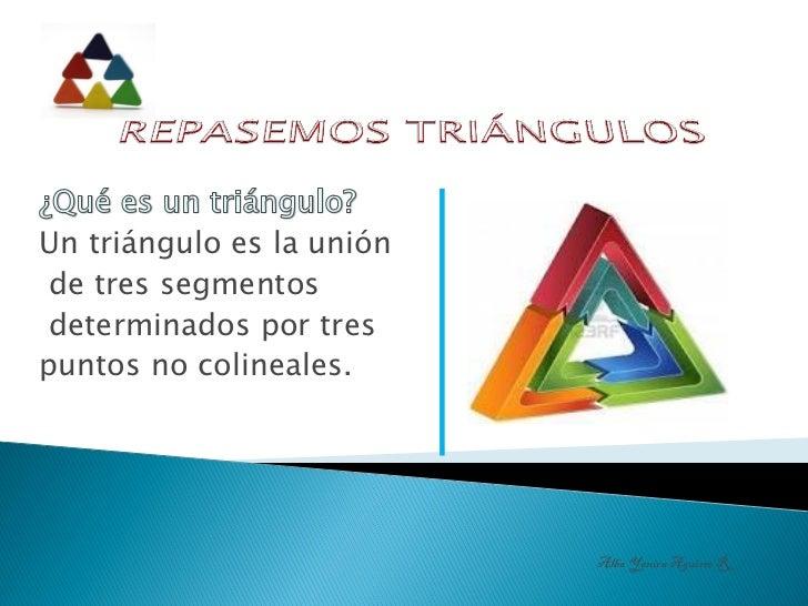 Un triángulo es la unión de tres segmentos determinados por trespuntos no colineales.                           Alba Yanir...