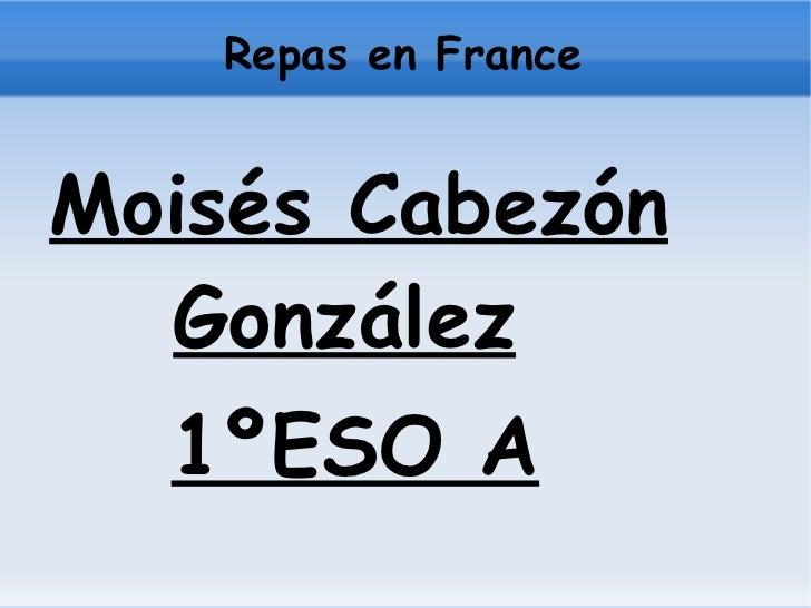 Repas en France <ul>Moisés Cabezón   González 1ºESO A </ul>