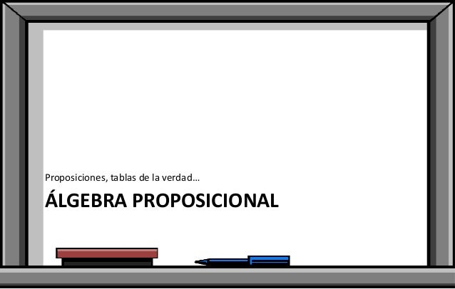 Proposiciones, tablas de la verdad…  ÁLGEBRA PROPOSICIONAL