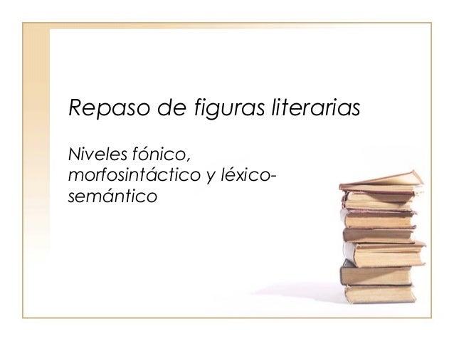 Repaso de figuras literarias Niveles fónico, morfosintáctico y léxicosemántico