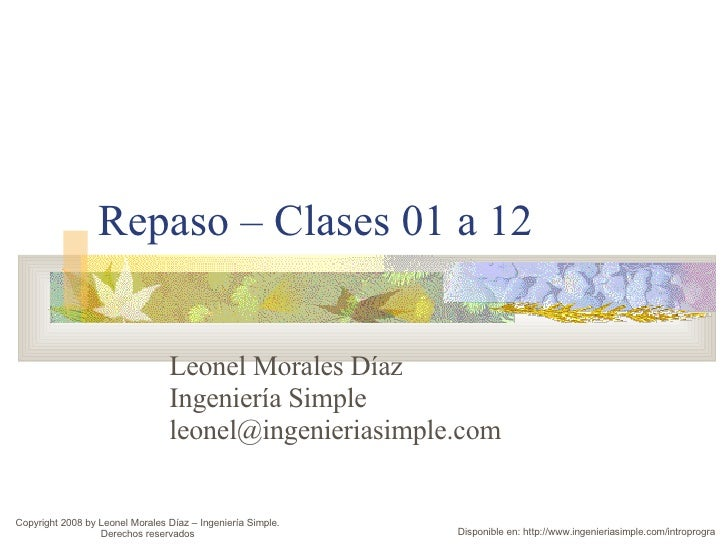Repaso – Clases 01 a 12 Leonel Morales Díaz Ingeniería Simple [email_address] Copyright 2008 by Leonel Morales Díaz – Inge...