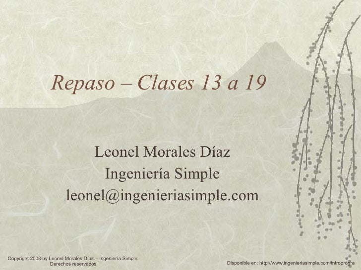 Repaso – Clases 13 a 19 Leonel Morales Díaz Ingeniería Simple [email_address] Copyright 2008 by Leonel Morales Díaz – Inge...
