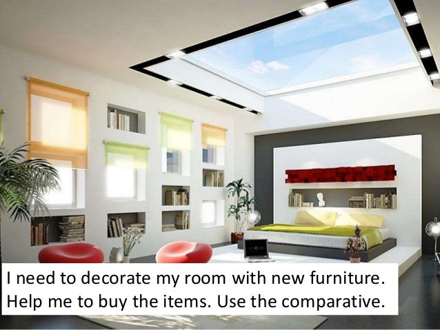 I need to decorate my room with new furniture.Help me to buy the items. Use the comparative.