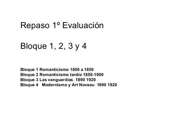 Repaso 1º Evaluación Bloque 1, 2, 3 y 4 Bloque 1 Romanticismo 1800 a 1850 Bloque 2 Romanticismo tardío 1850-1900 Bloque 3 ...