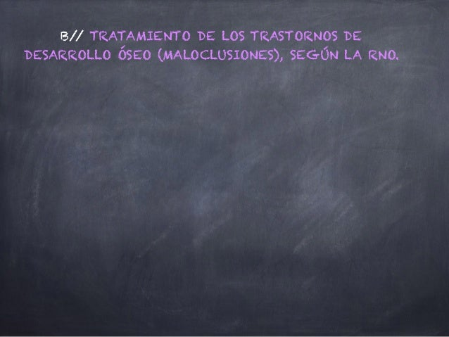 B// TRATAMIENTO DE LOS TRASTORNOS DE DESARROLLO ÓSEO (MALOCLUSIONES), SEGÚN LA RNO.