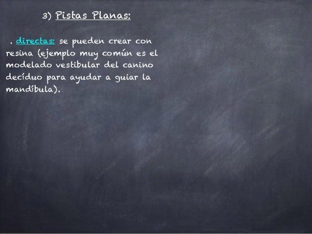 3) Pistas Planas: ! . directas: se pueden crear con resina (ejemplo muy común es el modelado vestibular del canino decíduo...