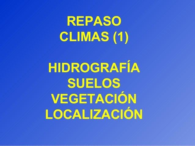 REPASO CLIMAS (1) HIDROGRAFÍA SUELOS VEGETACIÓN LOCALIZACIÓN