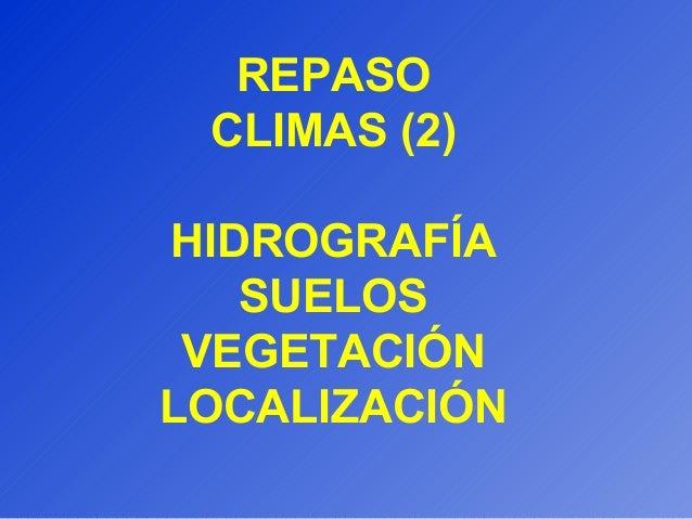 REPASO CLIMAS (2) HIDROGRAFÍA SUELOS VEGETACIÓN LOCALIZACIÓN