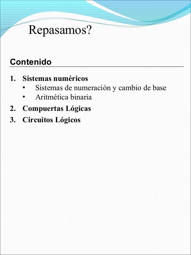 1. Sistemas numéricos • Sistemas de numeración y cambio de base • Aritmética binaria 2. Compuertas Lógicas 3. Circuitos Ló...