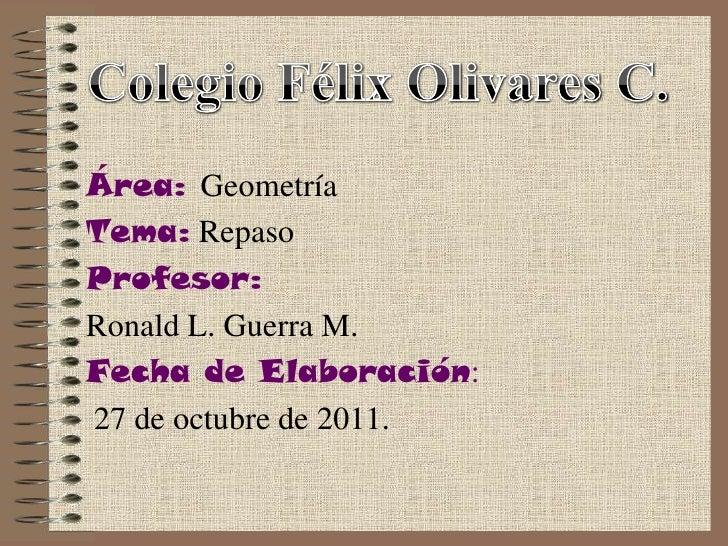 Área: GeometríaTema: RepasoProfesor:Ronald L. Guerra M.Fecha de Elaboración:27 de octubre de 2011.