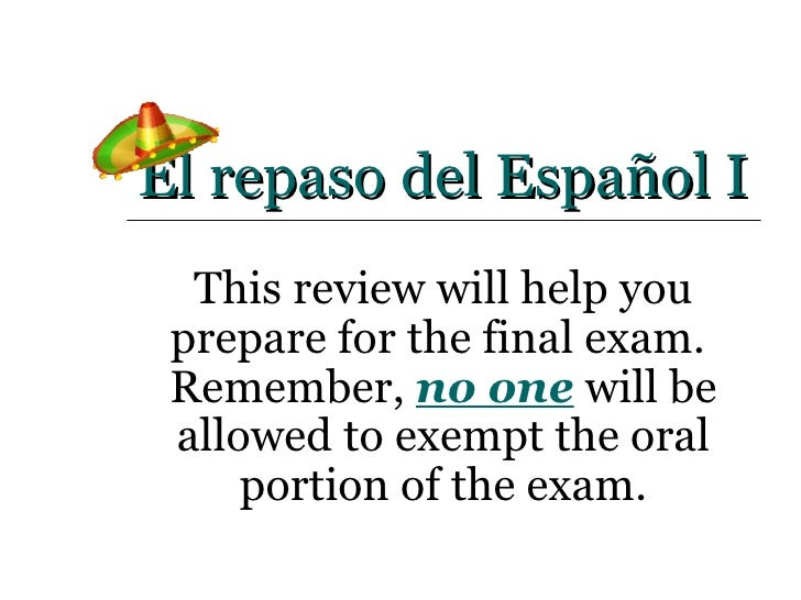 El repaso del Español I This review will help you prepare for the final exam.  Remember,  no one  will be allowed to exemp...