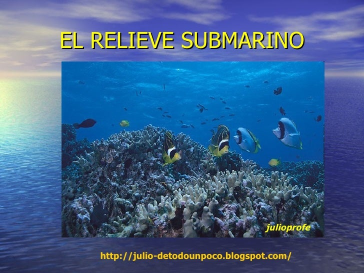 EL RELIEVE SUBMARINO julioprofe http ://julio- detodounpoco.blogspot.com /