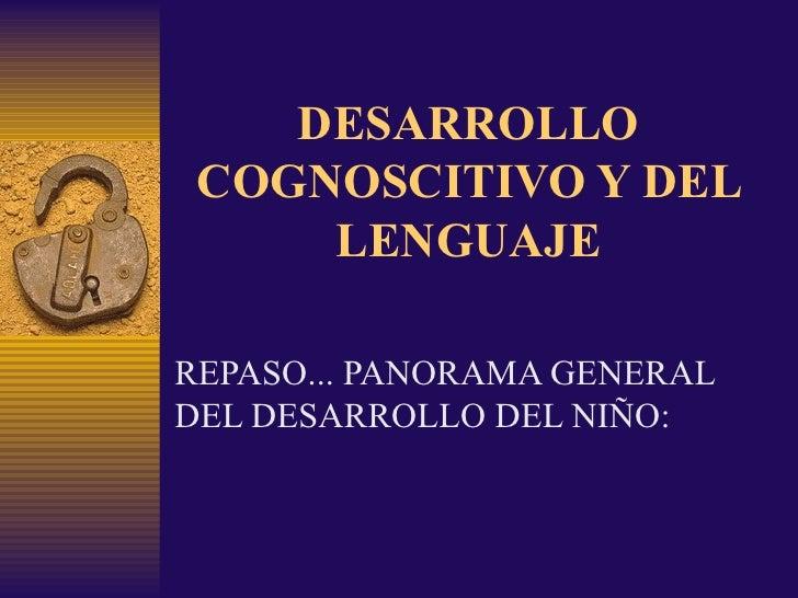DESARROLLO COGNOSCITIVO Y DEL LENGUAJE REPASO... PANORAMA GENERAL DEL DESARROLLO DEL NIÑO: