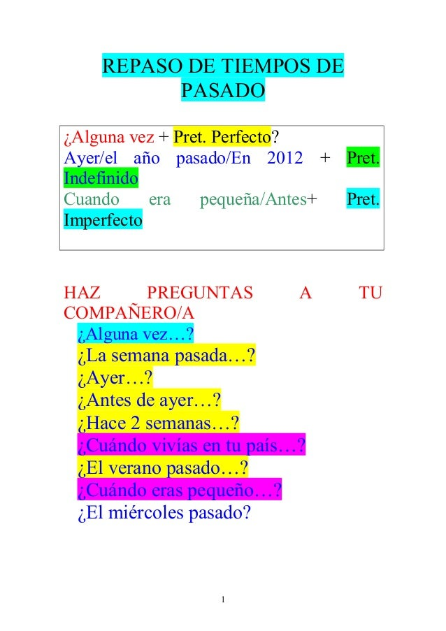 REPASO DE TIEMPOS DE  PASADO  ¿Alguna vez + Pret. Perfecto?  Ayer/el año pasado/En 2012 + Pret.  Indefinido  Cuando era pe...