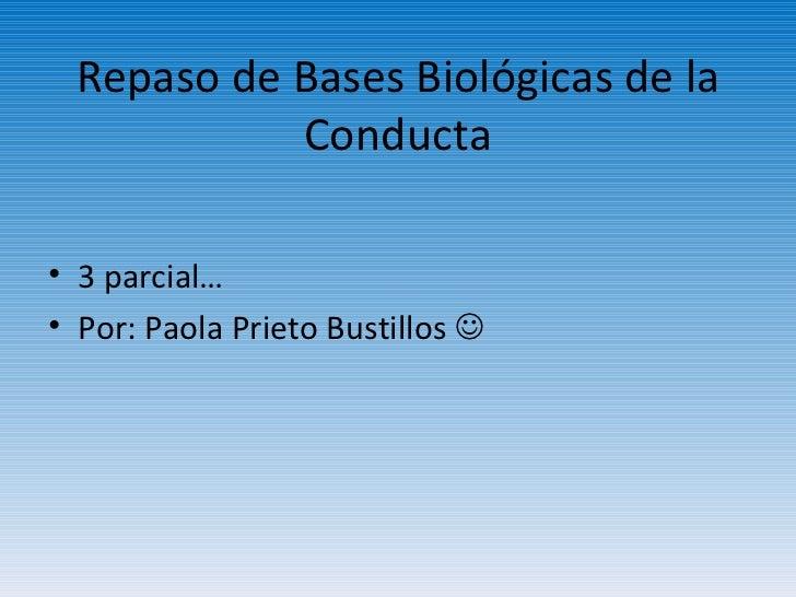 Repaso de Bases Biológicas de la Conducta <ul><li>3 parcial… </li></ul><ul><li>Por: Paola Prieto Bustillos   </li></ul>