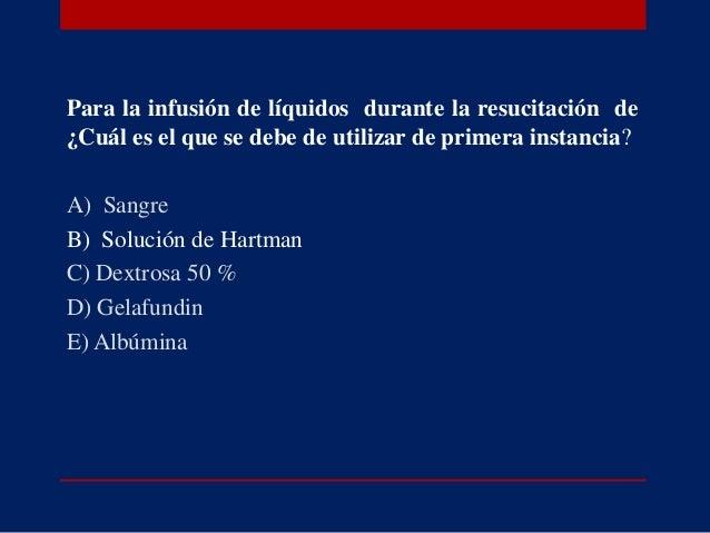 Para la infusión de líquidos durante la resucitación de ¿Cuál es el que se debe de utilizar de primera instancia? A) Sangr...