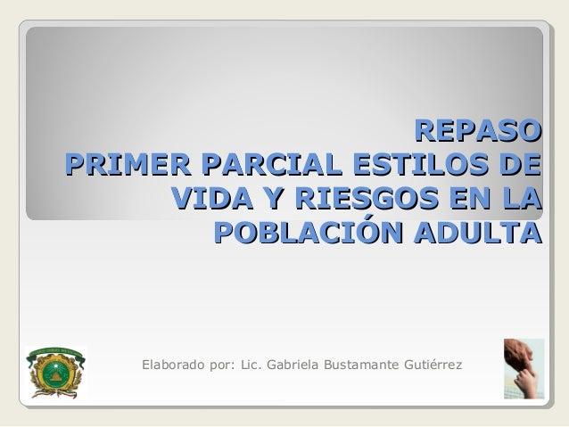 REPASOPRIMER PARCIAL ESTILOS DE     VIDA Y RIESGOS EN LA        POBLACIÓN ADULTA    Elaborado por: Lic. Gabriela Bustamant...