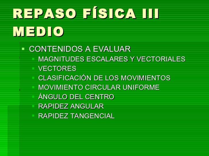 REPASO FÍSICA III MEDIO <ul><li>CONTENIDOS A EVALUAR </li></ul><ul><ul><li>MAGNITUDES ESCALARES Y VECTORIALES </li></ul></...