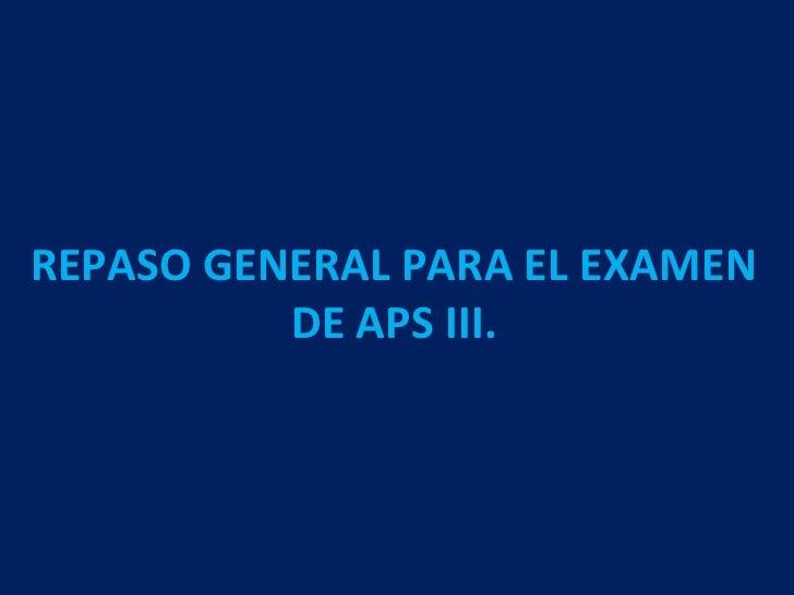 REPASO GENERAL PARA EL EXAMEN          DE APS III.