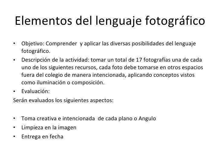 Elementos del lenguaje fotográfico <ul><li>Objetivo: Comprender  y aplicar las diversas posibilidades del lenguaje fotográ...