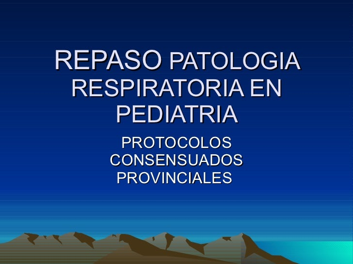 REPASO  PATOLOGIA RESPIRATORIA EN PEDIATRIA PROTOCOLOS CONSENSUADOS PROVINCIALES