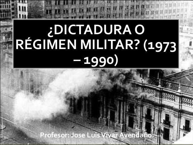 ¿DICTADURA O RÉGIMEN MILITAR? (1973 – 1990) Profesor: Jose LuisVivar Avendaño.
