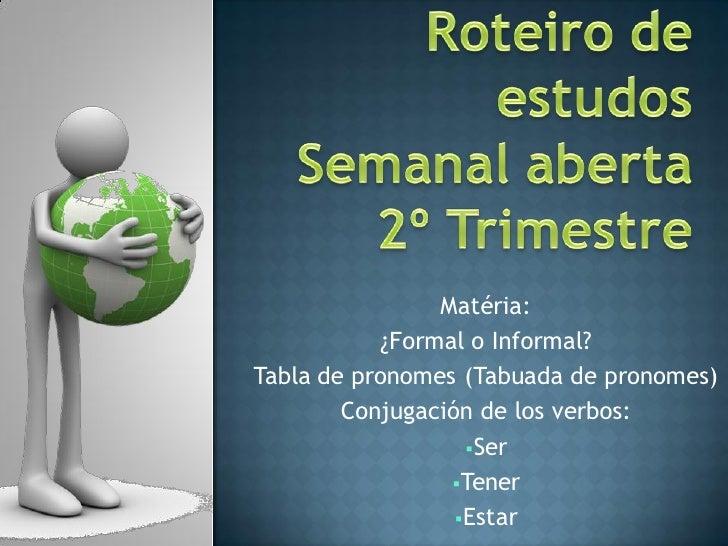 Matéria:           ¿Formal o Informal?Tabla de pronomes (Tabuada de pronomes)        Conjugación de los verbos:           ...