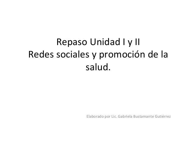 Repaso Unidad I y II Redes sociales y promoción de la salud. Elaborado por Lic. Gabriela Bustamante Gutiérrez