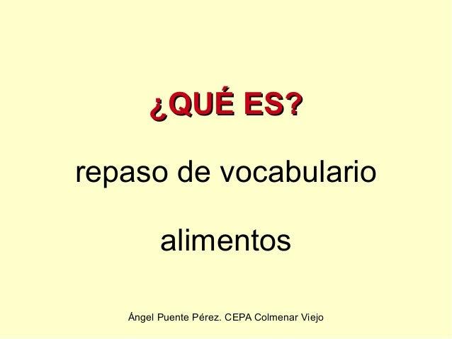 ¿QUÉ ES?repaso de vocabulario         alimentos   Ángel Puente Pérez. CEPA Colmenar Viejo