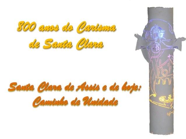 800 anos do Carisma   de Santa ClaraSanta Clara de Assis e de hoje:     Caminho de Unidade