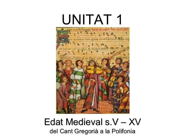 UNITAT 1 Edat Medieval s.V – XVEdat Medieval s.V – XV del Cant Gregorià a la Polifoniadel Cant Gregorià a la Polifonia