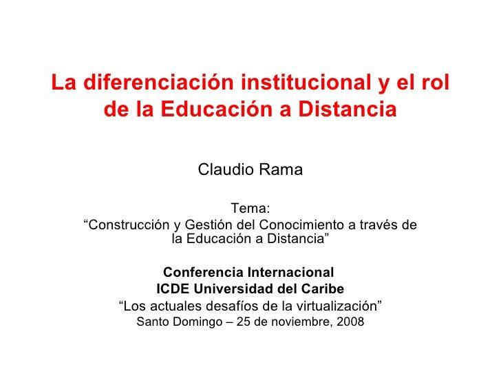 """La diferenciación institucional y el rol de la Educación a Distancia Claudio Rama Tema: """" Construcción y Gestión del Conoc..."""