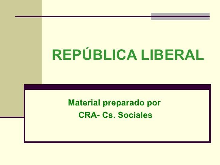 REPÚBLICA LIBERAL Material preparado por  CRA- Cs. Sociales