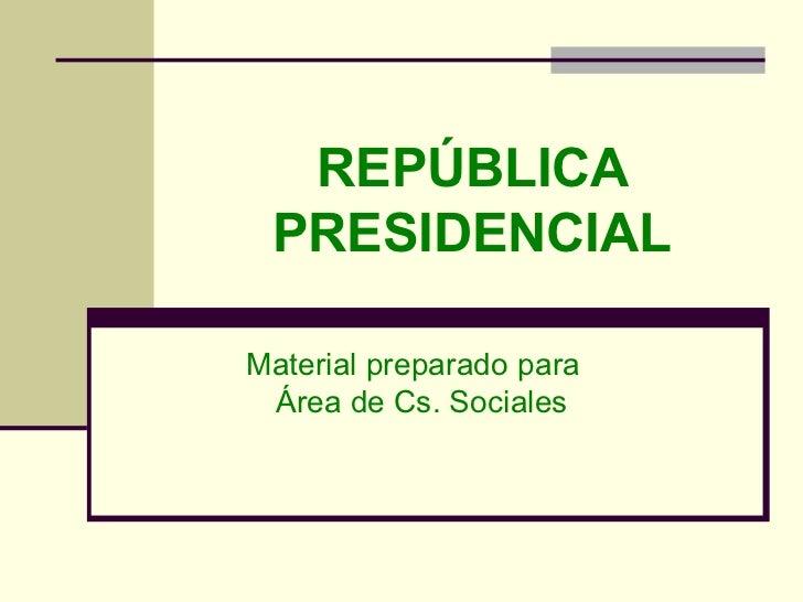 REPÚBLICA PRESIDENCIAL Material preparado para  Área de Cs. Sociales