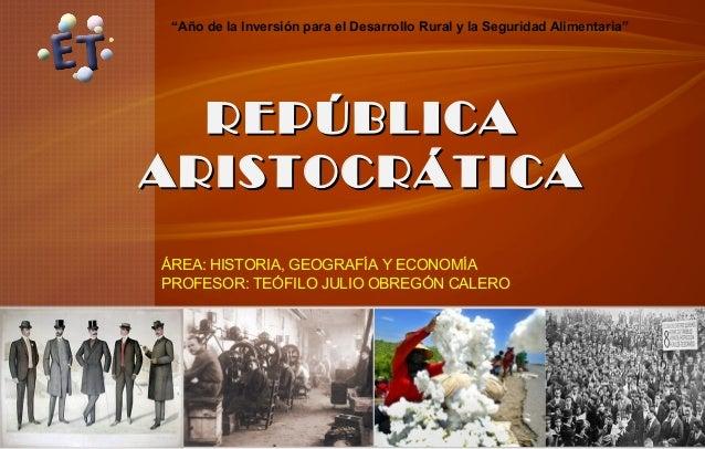 """""""Año de la Inversión para el Desarrollo Rural y la Seguridad Alimentaria""""  REPÚBLICA ARISTOCRÁTICA ÁREA: HISTORIA, GEOGRAF..."""