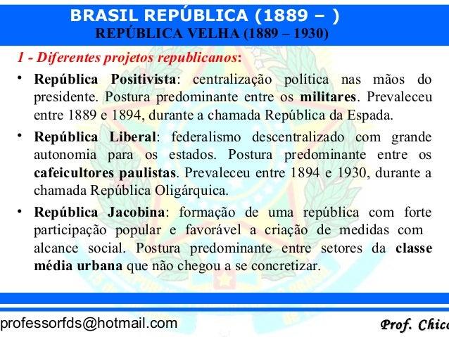 BRASIL REPÚBLICA (1889 – ) Prof. ChicoProf. Chicoprofessorfds@hotmail.com REPÚBLICA VELHA (1889 – 1930) 1 - Diferentes pro...
