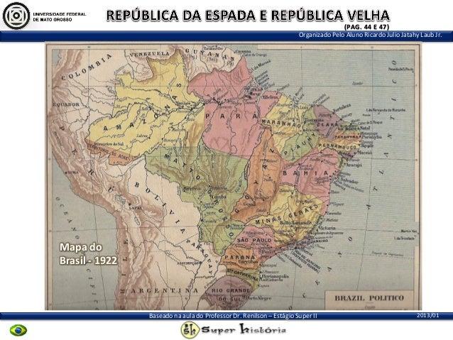 (PAG. 44 E 47) Organizado Pelo Aluno Ricardo Julio Jatahy Laub Jr.  Mapa do Brasil - 1922  Baseado na aula do Professor Dr...