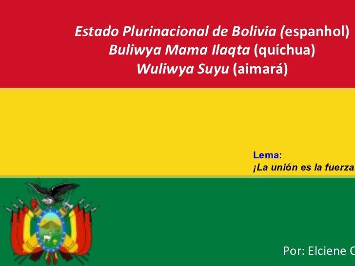 Estado Plurinacional de Bolivia ( espanhol) Buliwya Mama Ilaqta  (quíchua) Wuliwya Suyu  (aimará) Por: Elciene Oliveira Le...