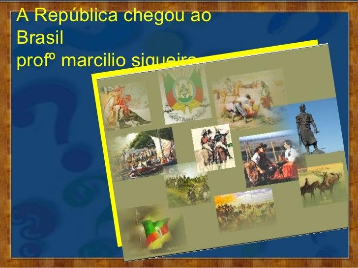 A República chegou aoBrasilprofº marcilio siqueira