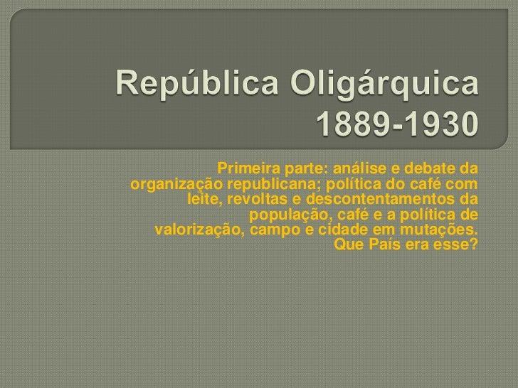 Primeira parte: análise e debate daorganização republicana; política do café com       leite, revoltas e descontentamentos...