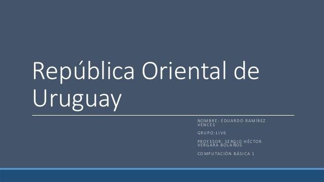 República Oriental de Uruguay N O M B R E : E D UA R D O R A M Í R EZ V E N C ES G R U P O : 1 I V 6 P RO F ES O R : S E R...