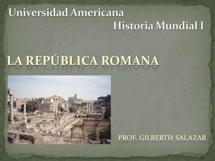 Universidad Americana        Historia Mundial I<br />La república romana<br />Prof. Gilberth Salazar<br />