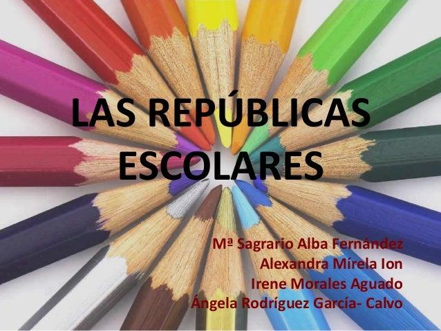LAS REPÚBLICASESCOLARESMª Sagrario Alba FernándezAlexandra Mírela IonIrene Morales AguadoÁngela Rodríguez García- Calvo