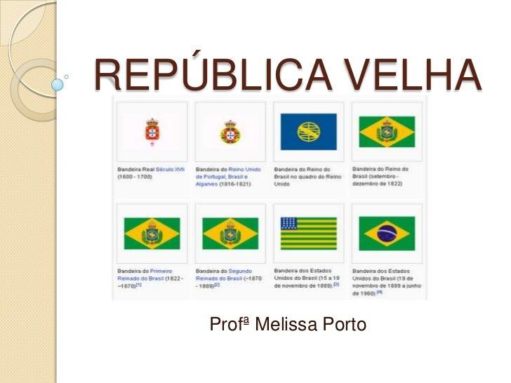 REPÚBLICA VELHA    Profª Melissa Porto